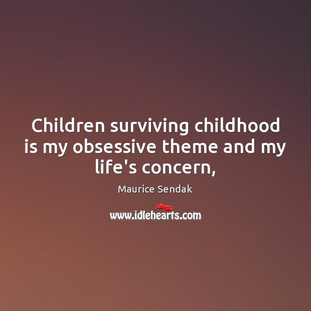 Children surviving childhood is my obsessive theme and my life's concern, Childhood Quotes Image