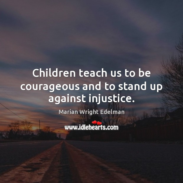 Children teach us to be courageous and to stand up against injustice. Image