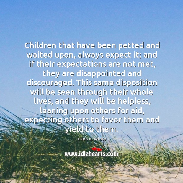 Children that have been petted and waited upon, always expect it; and Image