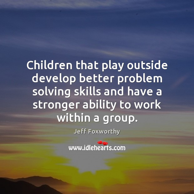 Children that play outside develop better problem solving skills and have a Image