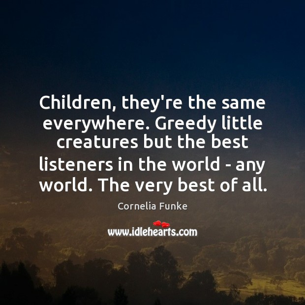 Children, they're the same everywhere. Greedy little creatures but the best listeners Image