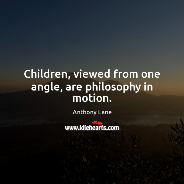 Image, Children, viewed from one angle, are philosophy in motion.