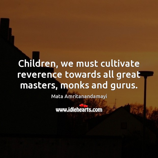 Children, we must cultivate reverence towards all great masters, monks and gurus. Mata Amritanandamayi Picture Quote