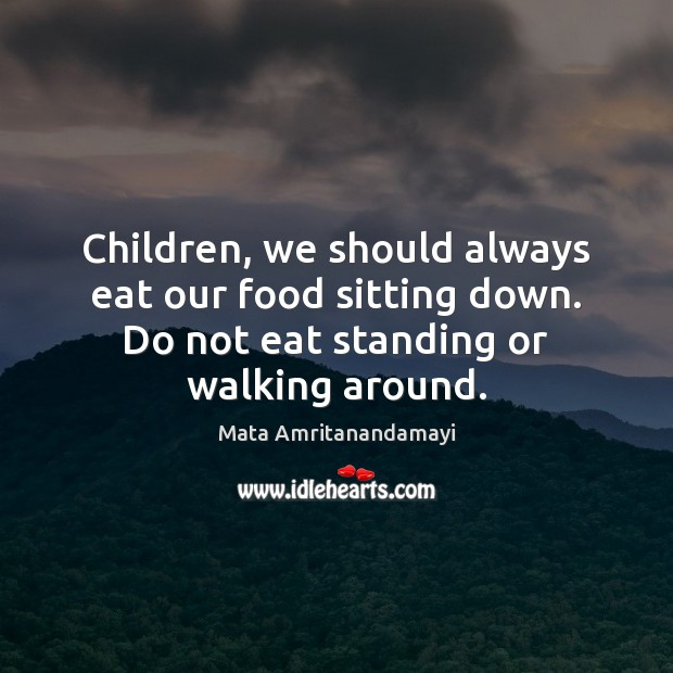 Children, we should always eat our food sitting down. Do not eat Mata Amritanandamayi Picture Quote