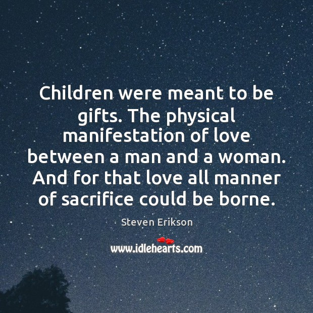 Children were meant to be gifts. The physical manifestation of love between Steven Erikson Picture Quote