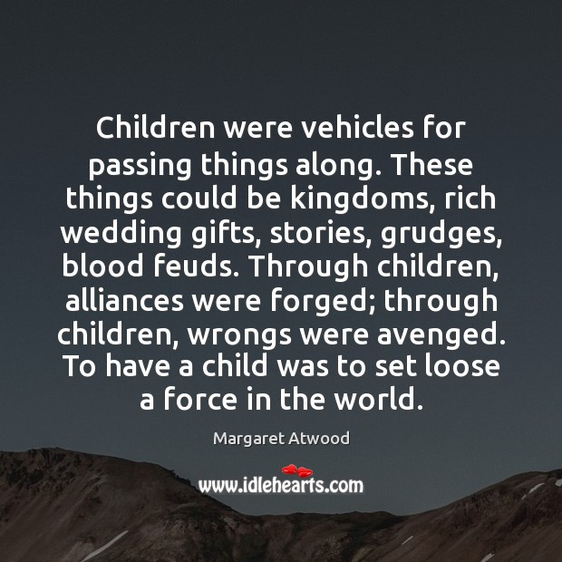 Children were vehicles for passing things along. These things could be kingdoms, Margaret Atwood Picture Quote