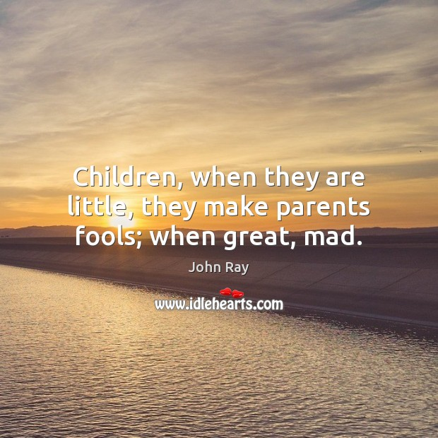 Children, when they are little, they make parents fools; when great, mad. Image