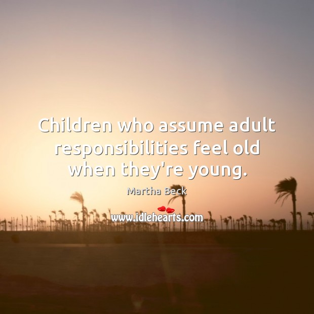 Children who assume adult responsibilities feel old when they're young. Image
