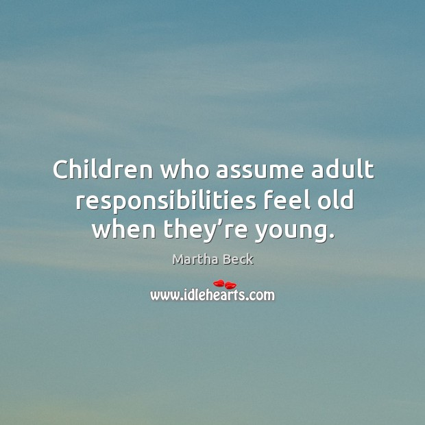 Image, Children who assume adult responsibilities feel old when they're young.