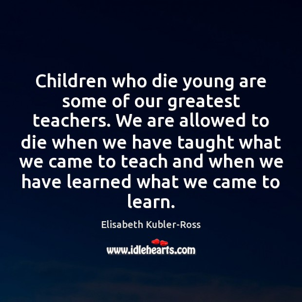 Image, Children who die young are some of our greatest teachers. We are