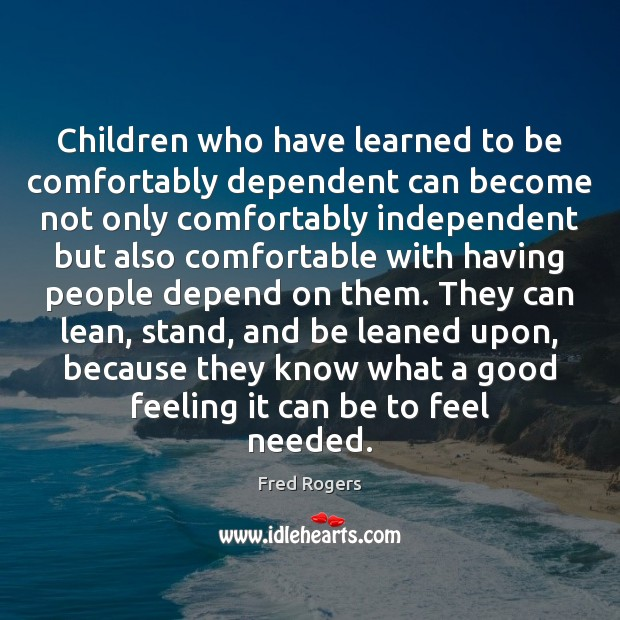 Children who have learned to be comfortably dependent can become not only Image
