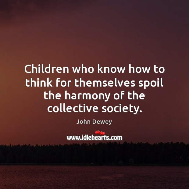 Children who know how to think for themselves spoil the harmony of the collective society. John Dewey Picture Quote