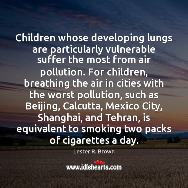 Children whose developing lungs are particularly vulnerable suffer the most from air Lester R. Brown Picture Quote