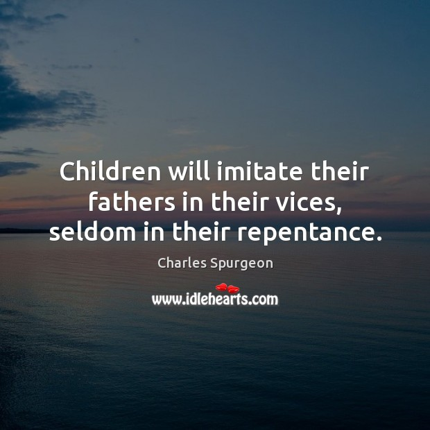 Children will imitate their fathers in their vices, seldom in their repentance. Image