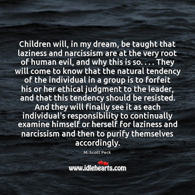 Children will, in my dream, be taught that laziness and narcissism are M. Scott Peck Picture Quote
