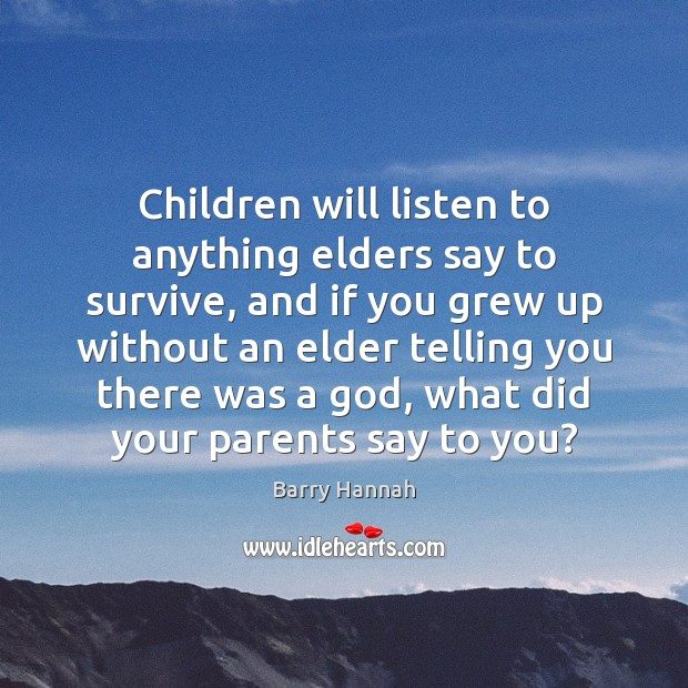 Children will listen to anything elders say to survive, and if you Image