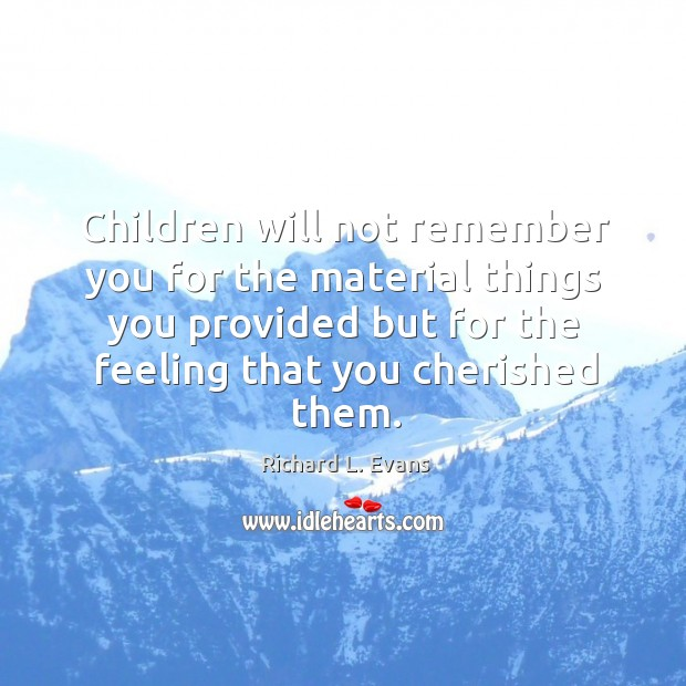 Children will not remember you for the material things you provided but for the feeling that you cherished them. Richard L. Evans Picture Quote
