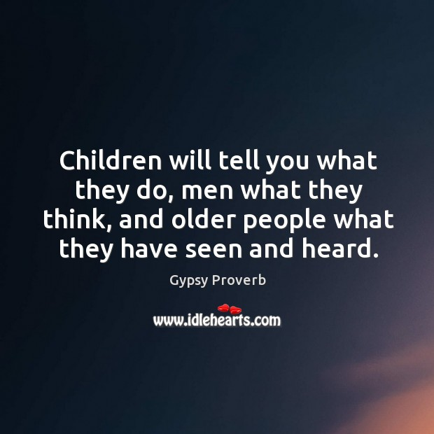Children will tell you what they do, men what they think, and older people what they have seen and heard. Gypsy Proverbs Image