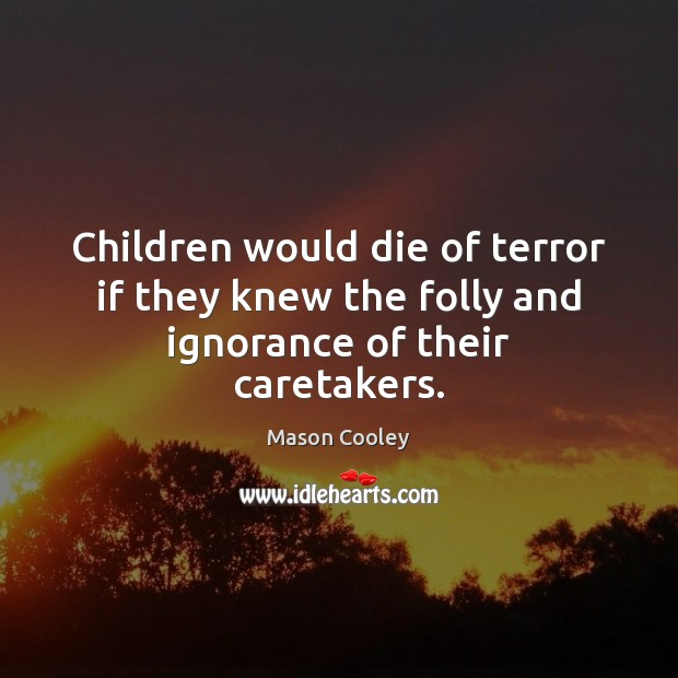 Children would die of terror if they knew the folly and ignorance of their caretakers. Mason Cooley Picture Quote