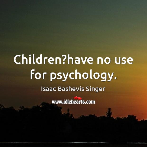 Image, Children?have no use for psychology.