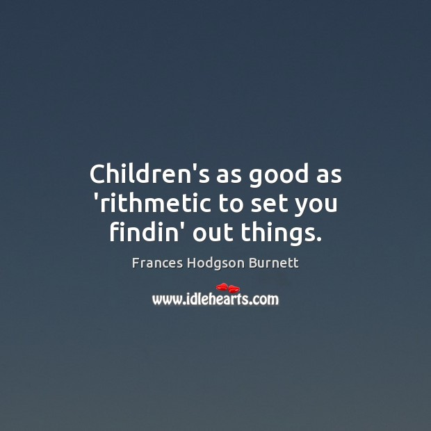Children's as good as 'rithmetic to set you findin' out things. Frances Hodgson Burnett Picture Quote
