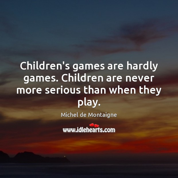 Image, Children's games are hardly games. Children are never more serious than when they play.