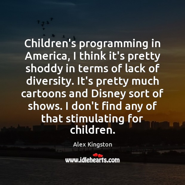 Image, Children's programming in America, I think it's pretty shoddy in terms of
