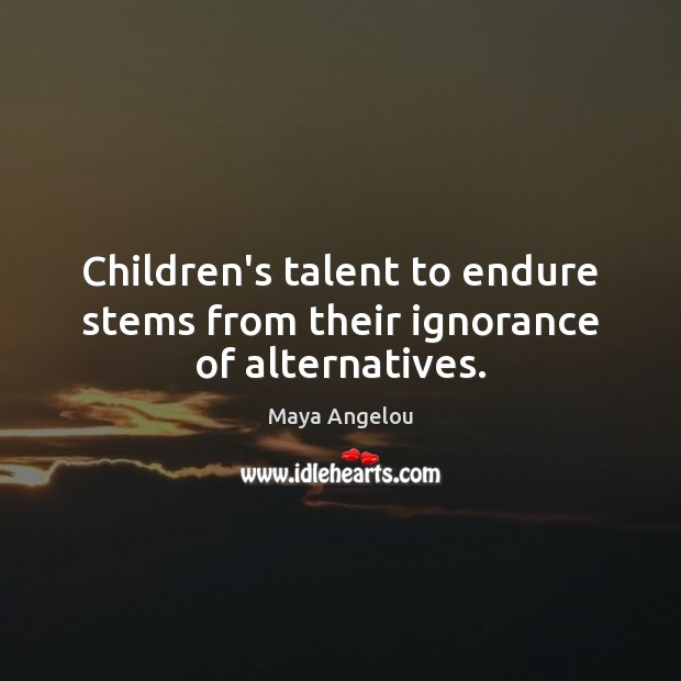 Children's talent to endure stems from their ignorance of alternatives. Maya Angelou Picture Quote
