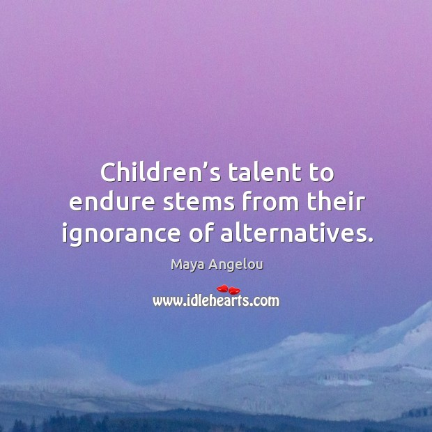 Image about Children's talent to endure stems from their ignorance of alternatives.