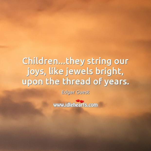 Children…they string our joys, like jewels bright, upon the thread of years. Edgar Guest Picture Quote
