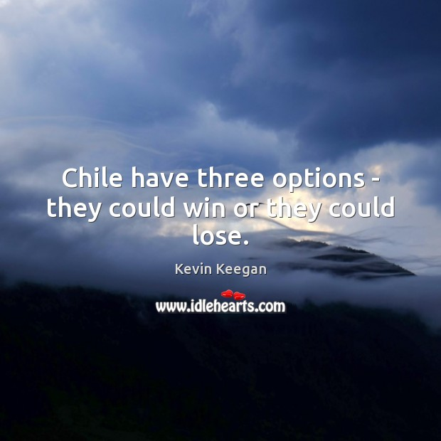Chile have three options – they could win or they could lose. Kevin Keegan Picture Quote