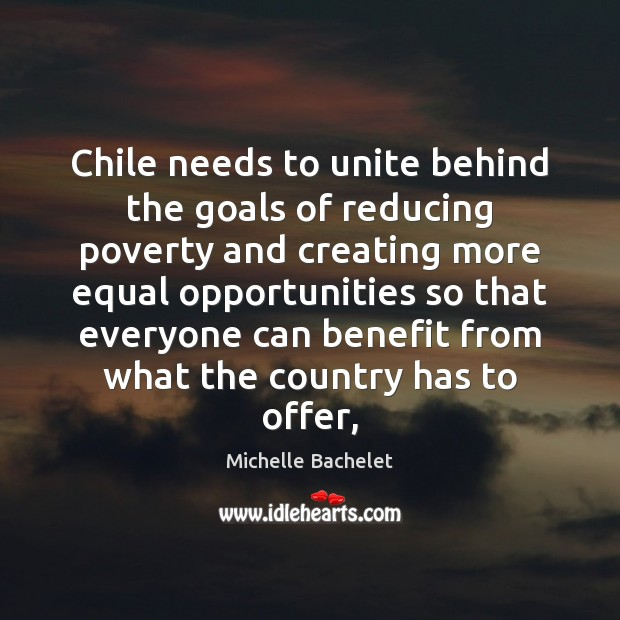 Chile needs to unite behind the goals of reducing poverty and creating Michelle Bachelet Picture Quote