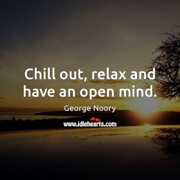 Image, Chill out, relax and have an open mind.