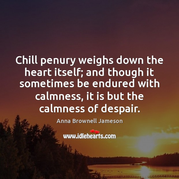 Image, Chill penury weighs down the heart itself; and though it sometimes be