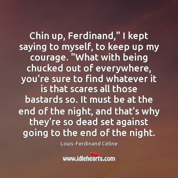 """Chin up, Ferdinand,"""" I kept saying to myself, to keep up my Louis-Ferdinand Céline Picture Quote"""