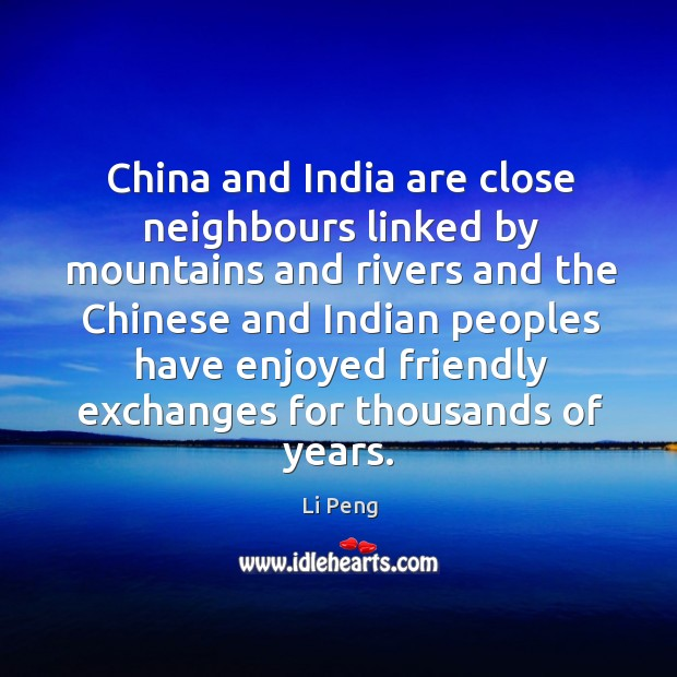 China and india are close neighbours linked by mountains and rivers and the Li Peng Picture Quote