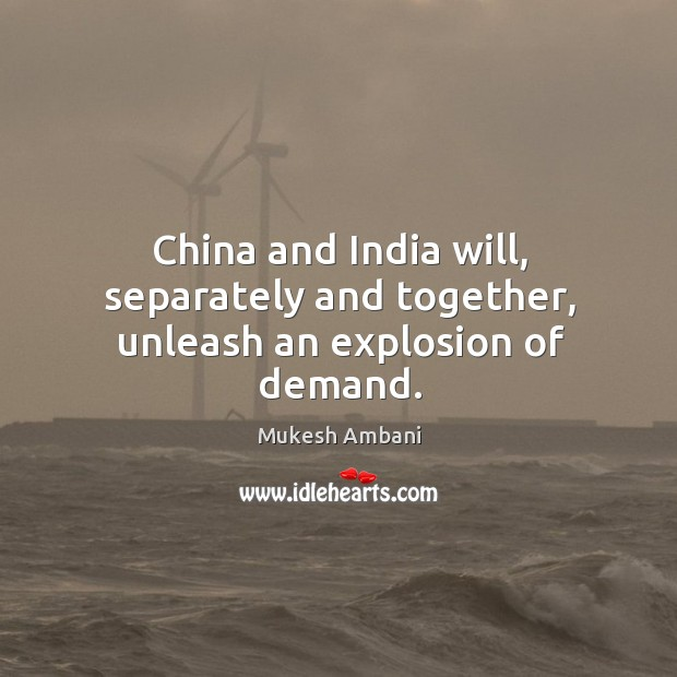 China and india will, separately and together, unleash an explosion of demand. Image