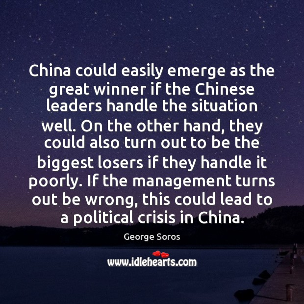 China could easily emerge as the great winner if the Chinese leaders George Soros Picture Quote