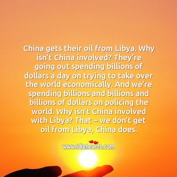 China gets their oil from libya. Why isn't china involved? they're going out spending billions Image
