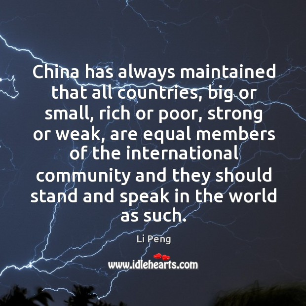 China has always maintained that all countries, big or small, rich or poor, strong or weak Li Peng Picture Quote