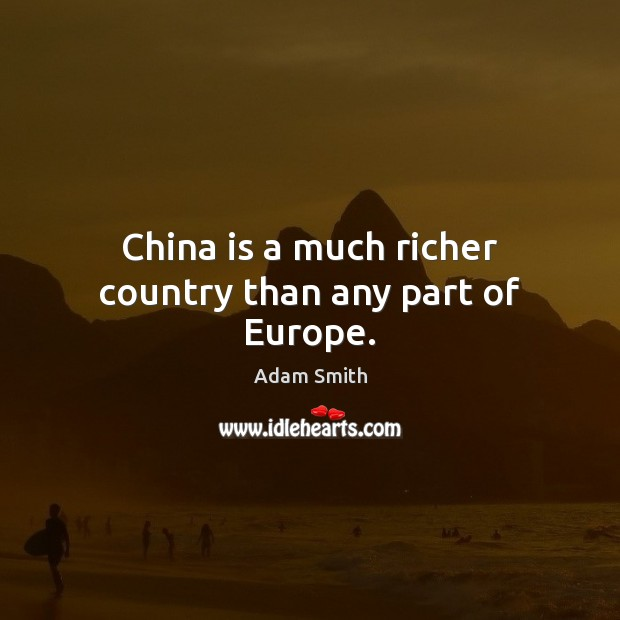 China is a much richer country than any part of Europe. Adam Smith Picture Quote
