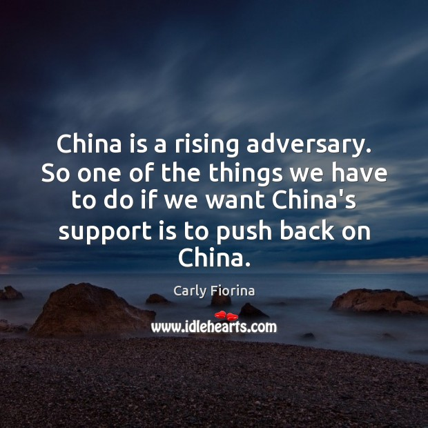 China is a rising adversary. So one of the things we have Carly Fiorina Picture Quote