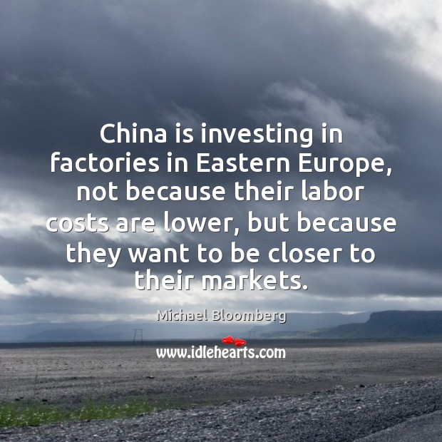 China is investing in factories in Eastern Europe, not because their labor Michael Bloomberg Picture Quote