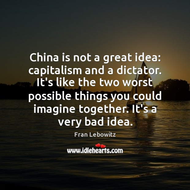 Image, China is not a great idea: capitalism and a dictator. It's like