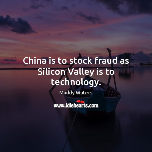 China is to stock fraud as Silicon Valley is to technology. Muddy Waters Picture Quote