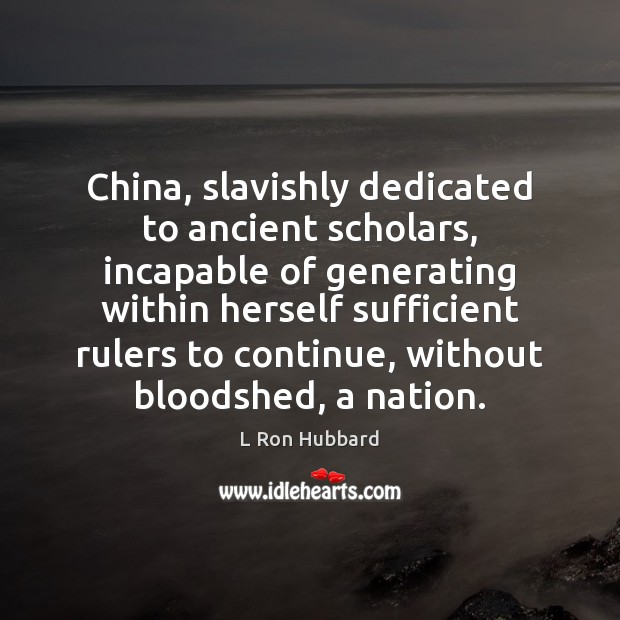 China, slavishly dedicated to ancient scholars, incapable of generating within herself sufficient L Ron Hubbard Picture Quote