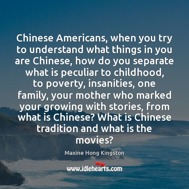 Chinese Americans, when you try to understand what things in you are Maxine Hong Kingston Picture Quote