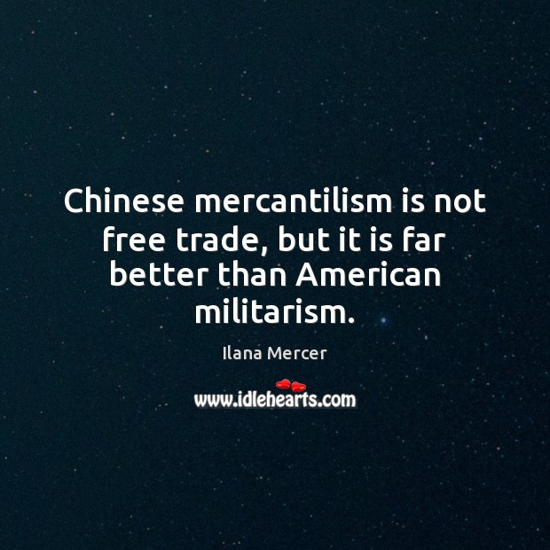 Chinese mercantilism is not free trade, but it is far better than American militarism. Ilana Mercer Picture Quote