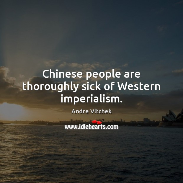 Chinese people are thoroughly sick of Western imperialism. Andre Vltchek Picture Quote