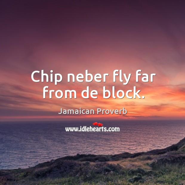 Chip neber fly far from de block. Jamaican Proverbs Image